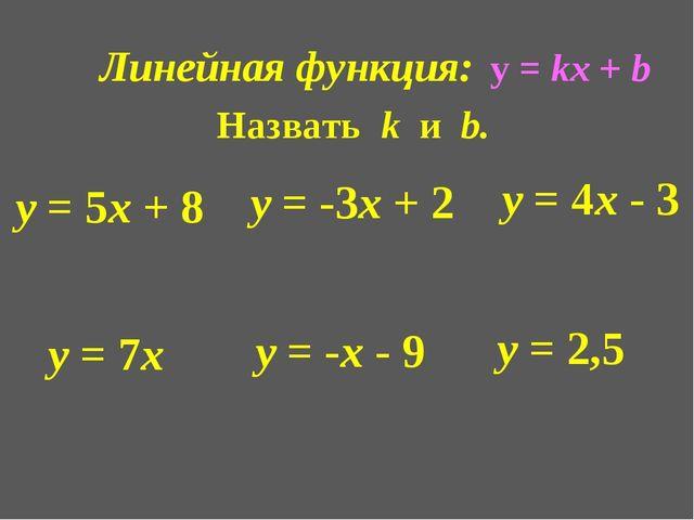 Линейная функция: Назвать k и b. у = 5х + 8 у = -3х + 2 у = 4х - 3 у = 7х у =...