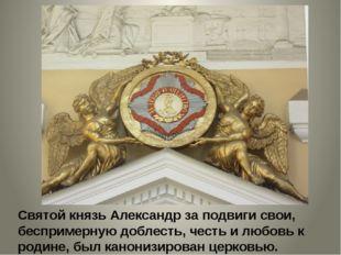Святой князь Александр за подвиги свои, беспримерную доблесть, честь и любовь
