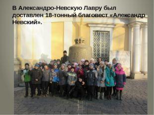 В Александро-Невскую Лавру был доставлен 18-тонный благовест «Александр Невск