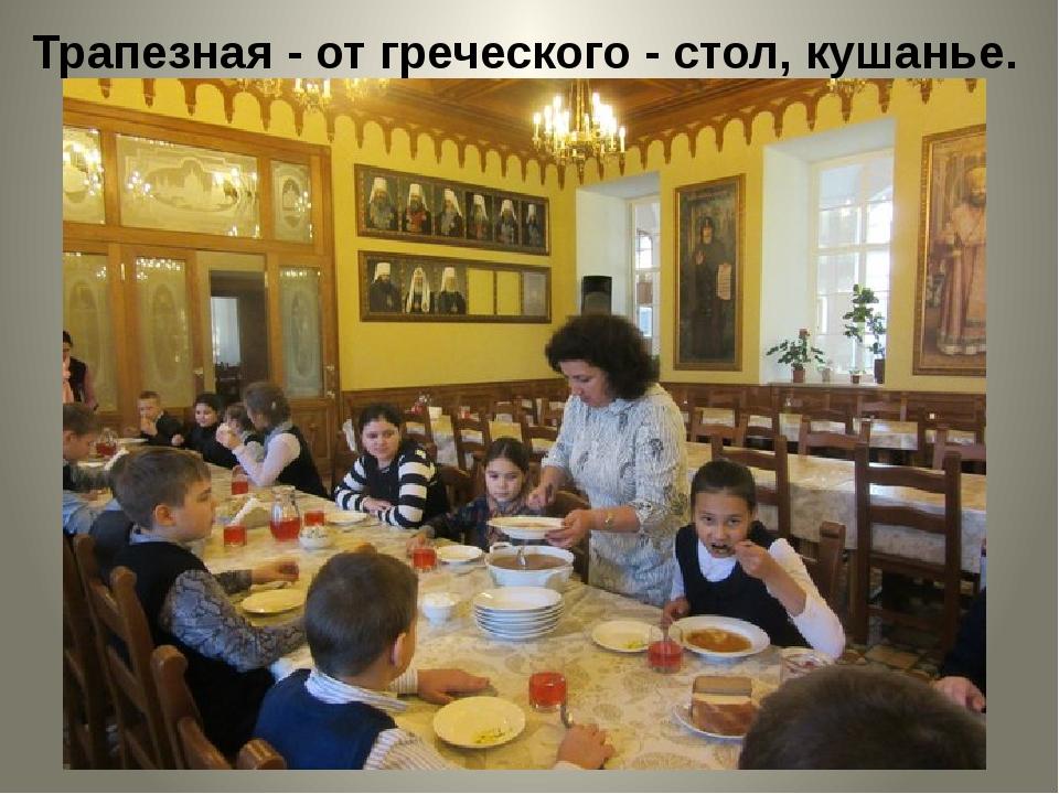 Трапезная - от греческого - стол, кушанье.