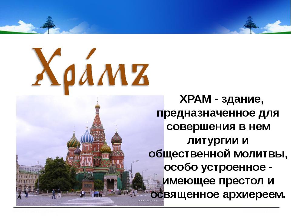 ХРАМ - здание, предназначенное для совершения в нем литургии и общественной...