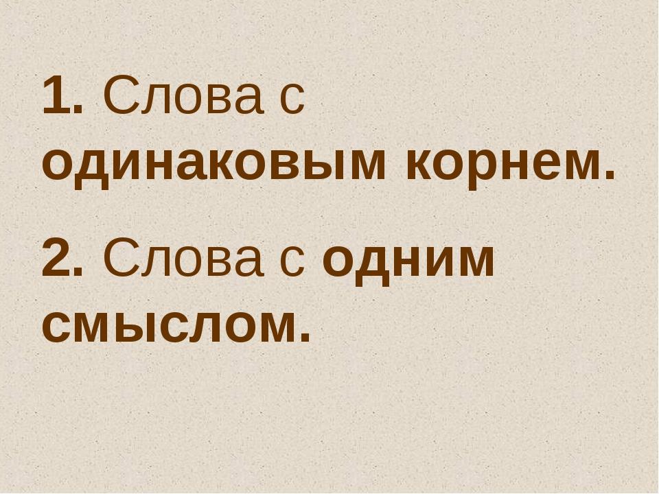 1. Слова с одинаковым корнем. 2. Слова с одним смыслом.
