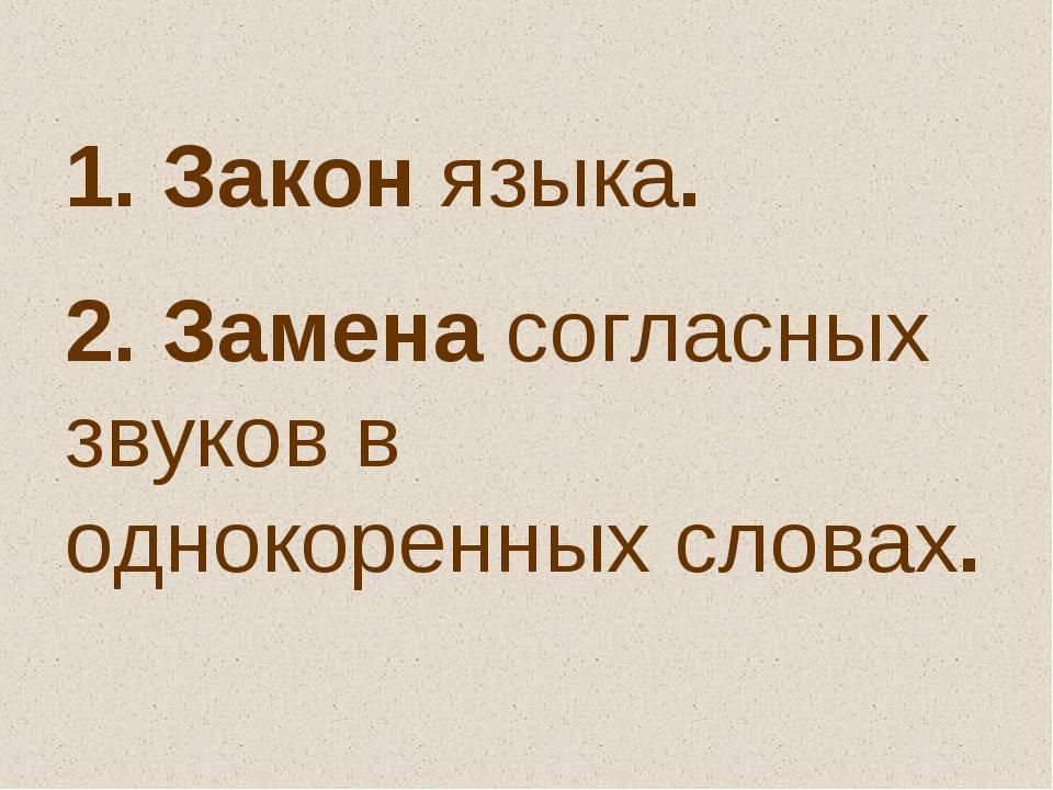 1. Закон языка. 2. Замена согласных звуков в однокоренных словах.