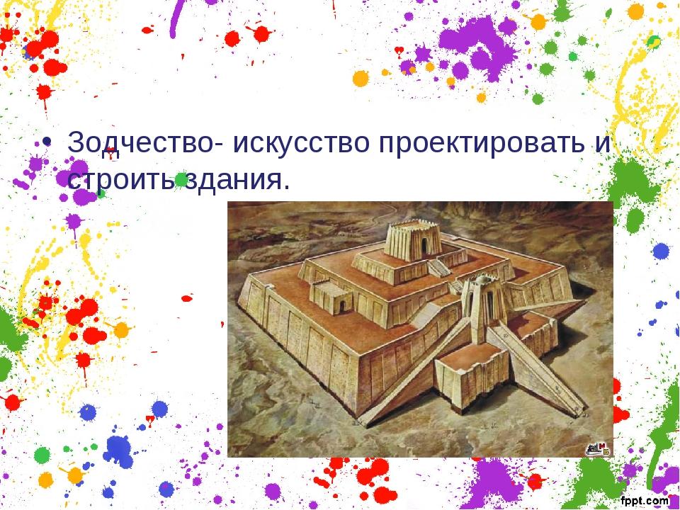 Зодчество- искусство проектировать и строить здания.