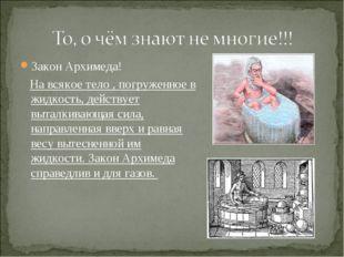 Закон Архимеда! Закон Архимеда!    На всякое тело , погруженное в жидкость,