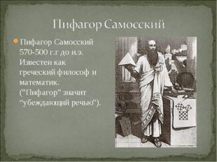Пифагор Самосский 570-500 г.г до н.э. Известен как греческий философ и матема