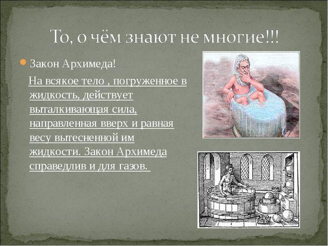 Закон Архимеда! Закон Архимеда!    На всякое тело , погруженное в жидкость,...