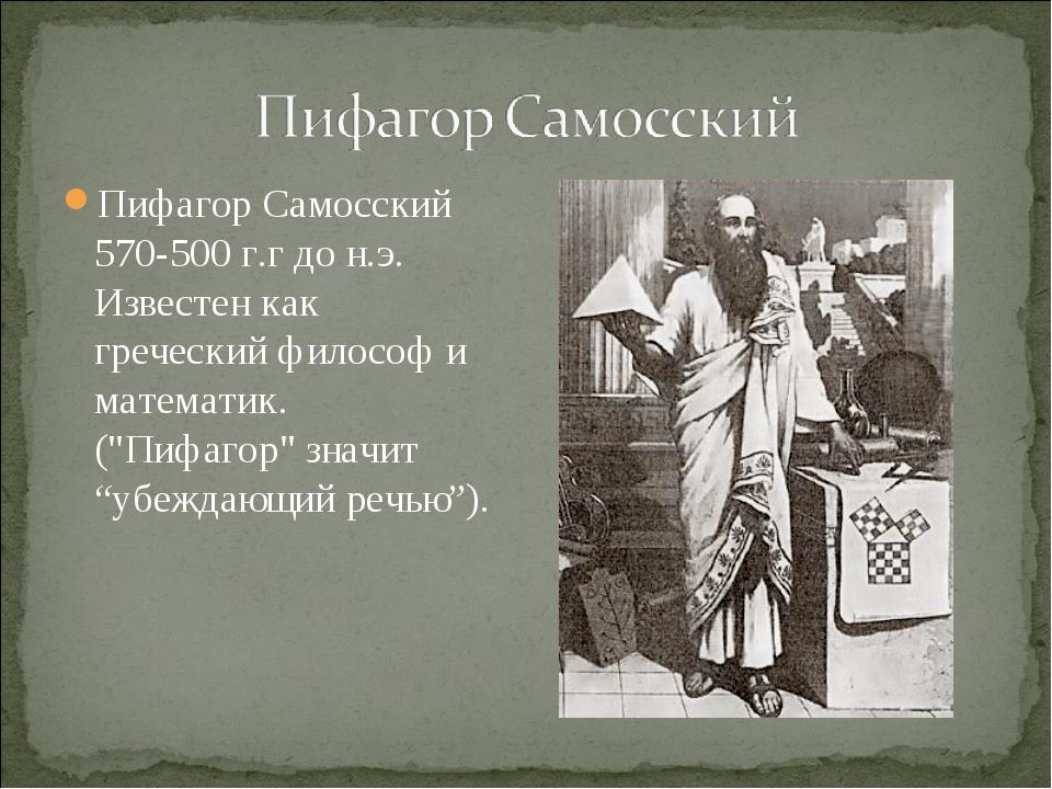 Пифагор Самосский 570-500 г.г до н.э. Известен как греческий философ и матема...