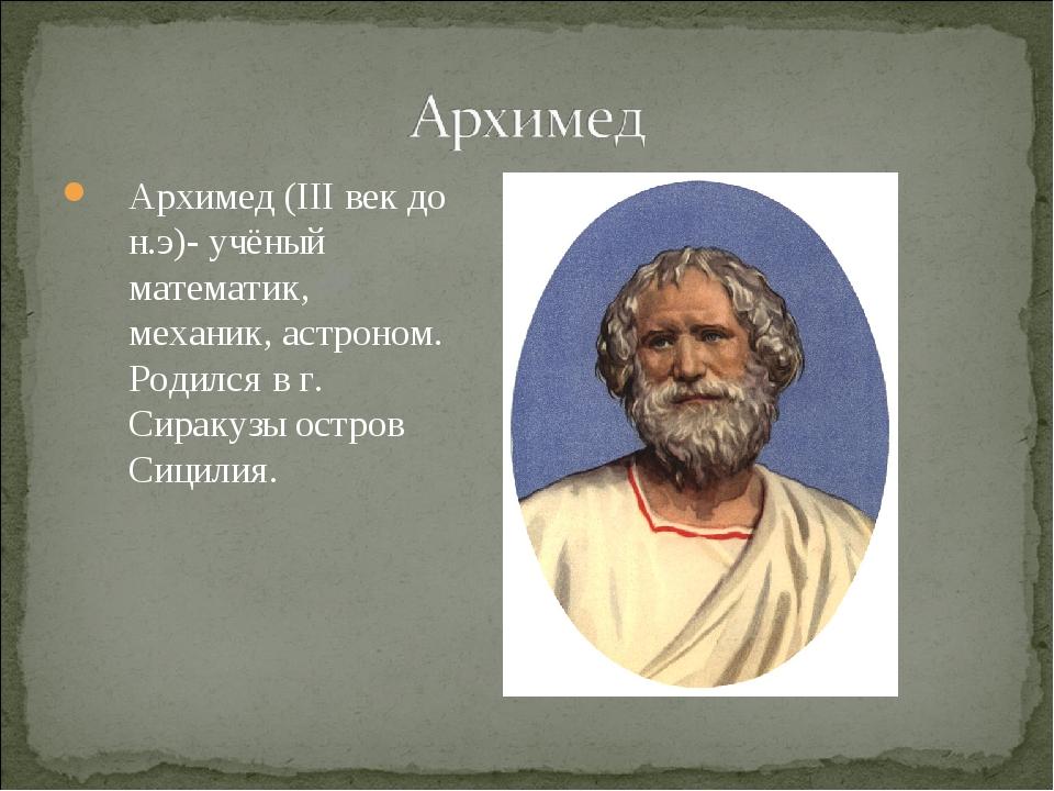 Архимед (ΙΙΙ век до н.э)- учёный математик, механик, астроном. Родился в г. С...