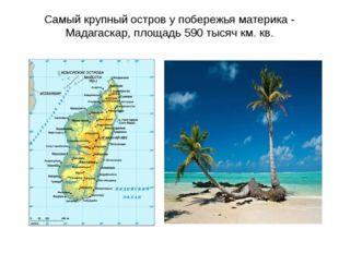 Самый крупный остров у побережья материка - Мадагаскар, площадь 590 тысяч км.