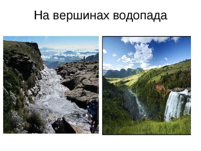 На вершинах водопада