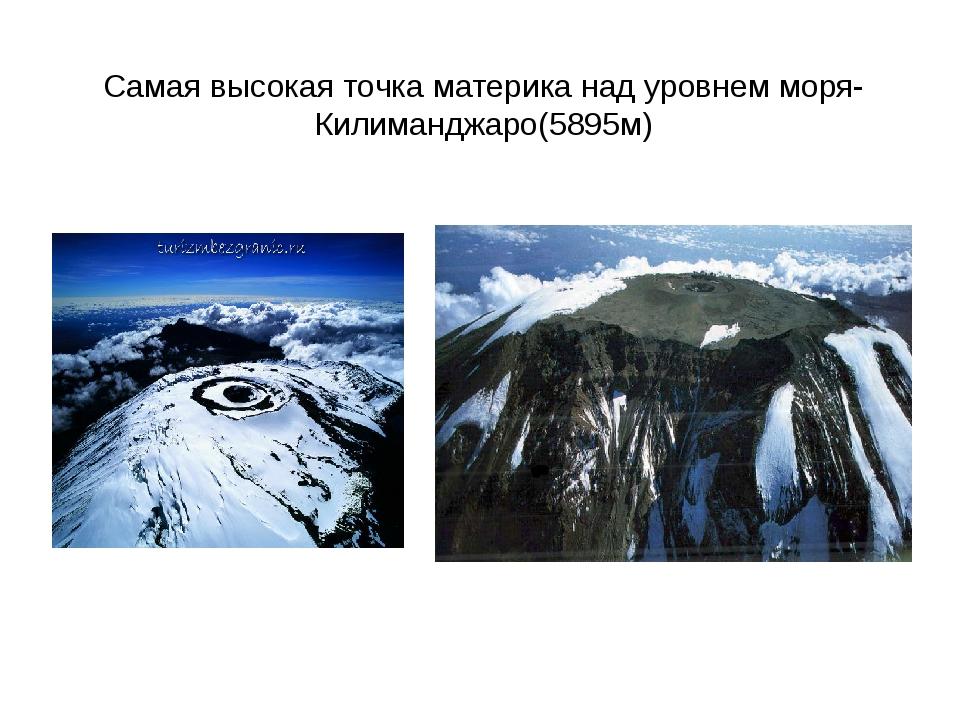 Самая высокая точка материка над уровнем моря-Килиманджаро(5895м)