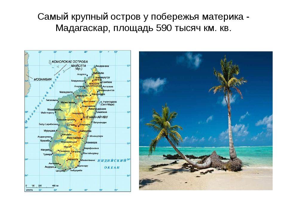 Самый крупный остров у побережья материка - Мадагаскар, площадь 590 тысяч км....