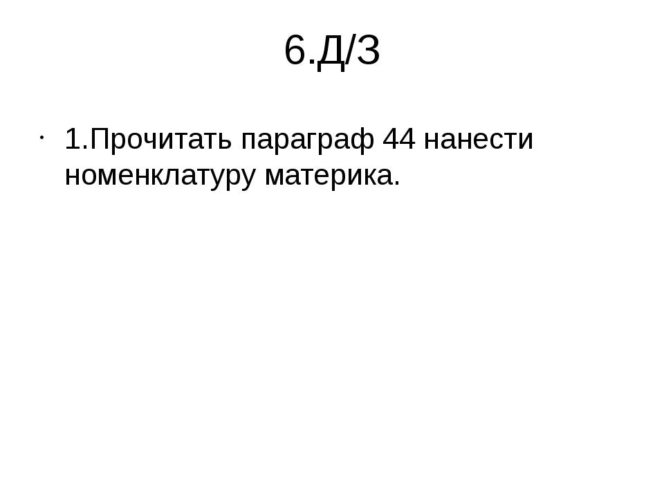 6.Д/З 1.Прочитать параграф 44 нанести номенклатуру материка.