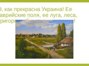 О, как прекрасна Украина! Ее таврийские поля, ее луга, леса, пригорки и благо