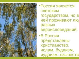 Россия является светским государством, но в ней проживают люди разных вероис