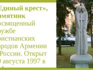 «Единый крест», памятник посвященный дружбе христианских народов Армении и Ро