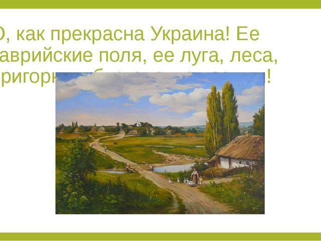 О, как прекрасна Украина! Ее таврийские поля, ее луга, леса, пригорки и благо...