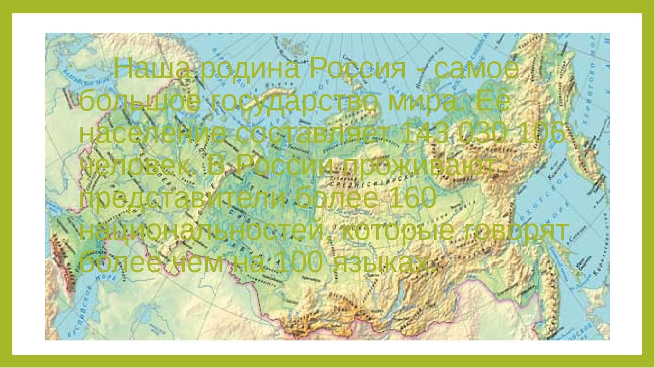 Наша родина Россия - самое большое государство мира. Её население со...