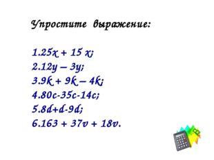 Упростите выражение: 25х + 15 х; 12у – 3у; 9k + 9k – 4k; 80c-35c-14c; 8d+d-9d