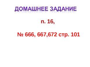 п. 16, № 666, 667,672 стр. 101