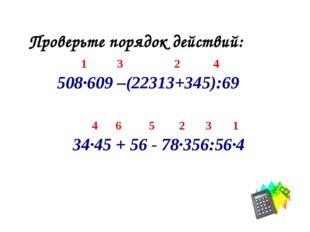 Проверьте порядок действий: 1 3 2 4 508·609 –(22313+345):69 4 6 5 2 3 1 34·45