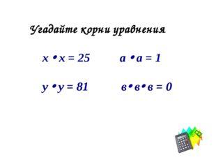 Угадайте корни уравнения х  х = 25 а  а = 1 у  у = 81 в в в = 0