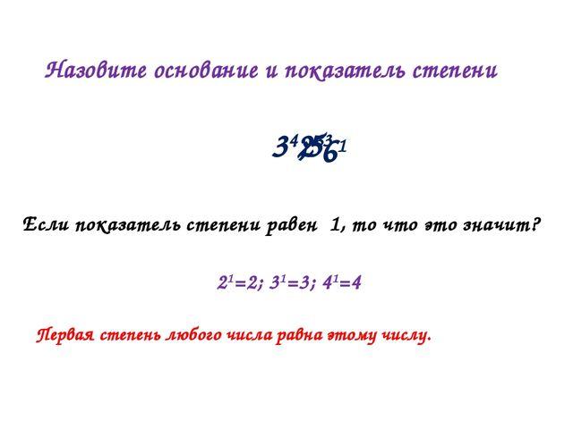 Назовите основание и показатель степени 34; Если показатель степени равен 1,...