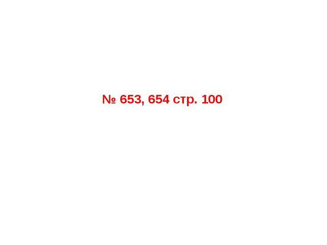 № 653, 654 стр. 100