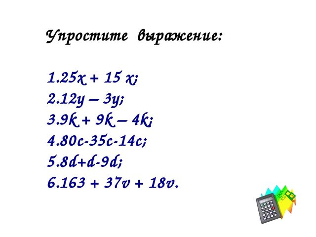 Упростите выражение: 25х + 15 х; 12у – 3у; 9k + 9k – 4k; 80c-35c-14c; 8d+d-9d...
