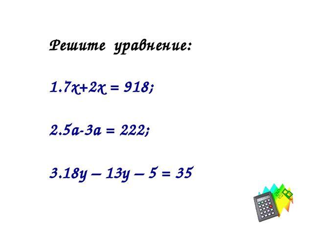 Решите уравнение: 7х+2х = 918; 5а-3а = 222; 18у – 13у – 5 = 35