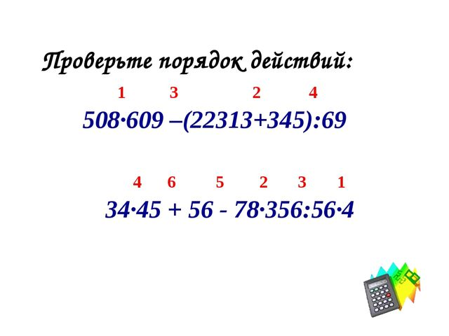 Проверьте порядок действий: 1 3 2 4 508·609 –(22313+345):69 4 6 5 2 3 1 34·45...