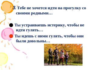 3.Тебе не хочется идти на прогулку со своими родными… Ты устраиваешь истерик