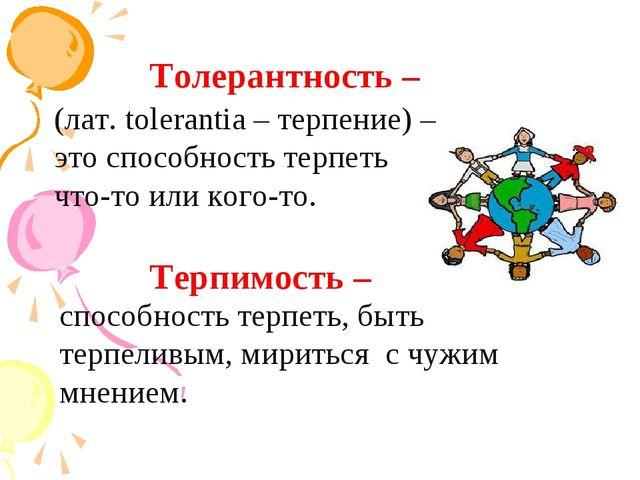 Толерантность – (лат. tolerantia – терпение) – это способность терпеть что-то...