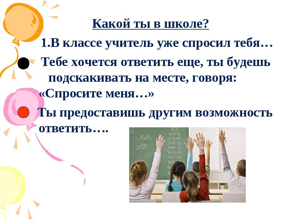 Какой ты в школе? 1.В классе учитель уже спросил тебя… Тебе хочется ответить...
