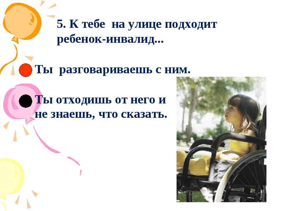 5. К тебе на улице подходит ребенок-инвалид... Ты разговариваешь с ним.  Т...