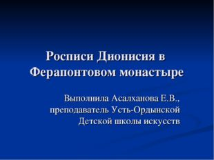 Росписи Дионисия в Ферапонтовом монастыре Выполнила Асалханова Е.В., преподав