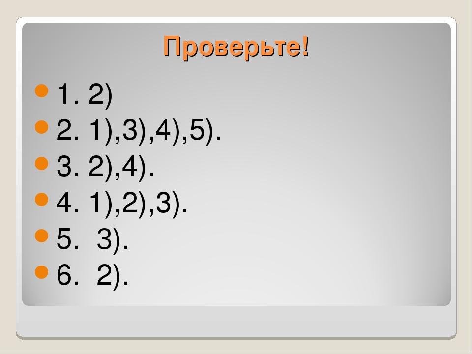 Проверьте! 1. 2) 2. 1),3),4),5). 3. 2),4). 4. 1),2),3). 5. 3). 6. 2).