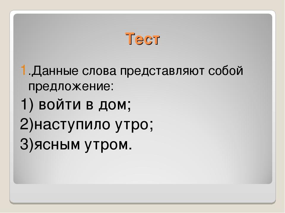 Тест 1.Данные слова представляют собой предложение: 1) войти в дом; 2)наступи...