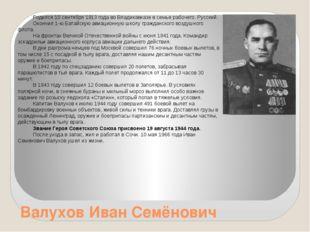 Валухов Иван Семёнович Родился 10 сентября 1913 года во Владикавказе в семье