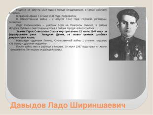 Давыдов Ладо Шириншаевич Родился 18 августа 1924 года в городе Владикавказе,