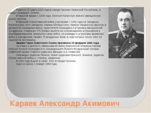 Караев Александр Акимович Родился 15 марта 1915 года в городе Грозном Чеченск