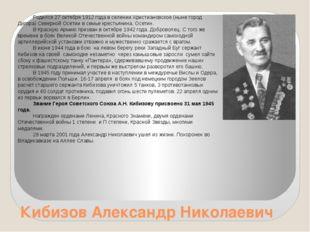 Кибизов Александр Николаевич Родился 27 октября 1912 года в селении Христиано