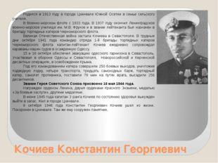 Кочиев Константин Георгиевич Родился в 1913 году в городе Цхинвале Южной Осет