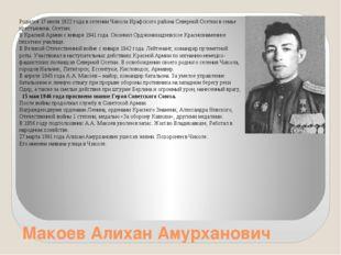 Макоев Алихан Амурханович Родился 17 июля 1922 года в селении Чикола Ирафског