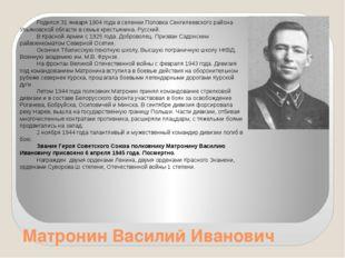 Матронин Василий Иванович Родился 31 января 1904 года в селении Поповка Сенги