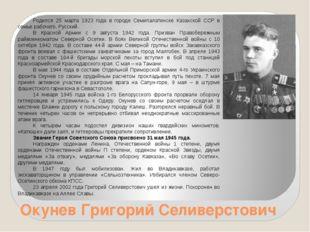 Окунев Григорий Селиверстович Родился 25 марта 1923 года в городе Семипалатин