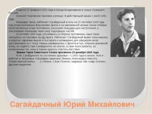 Сагайдачный Юрий Михайлович Родился 23 февраля 1922 года в городе Владикавказ