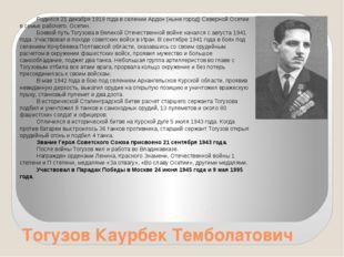 Тогузов Каурбек Темболатович Родился 21 декабря 1919 года в селении Ардон (ны