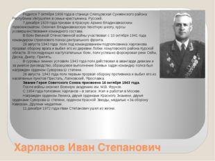 Харланов Иван Степанович Родился 7 октября 1908 года в станице Слепцовская Су